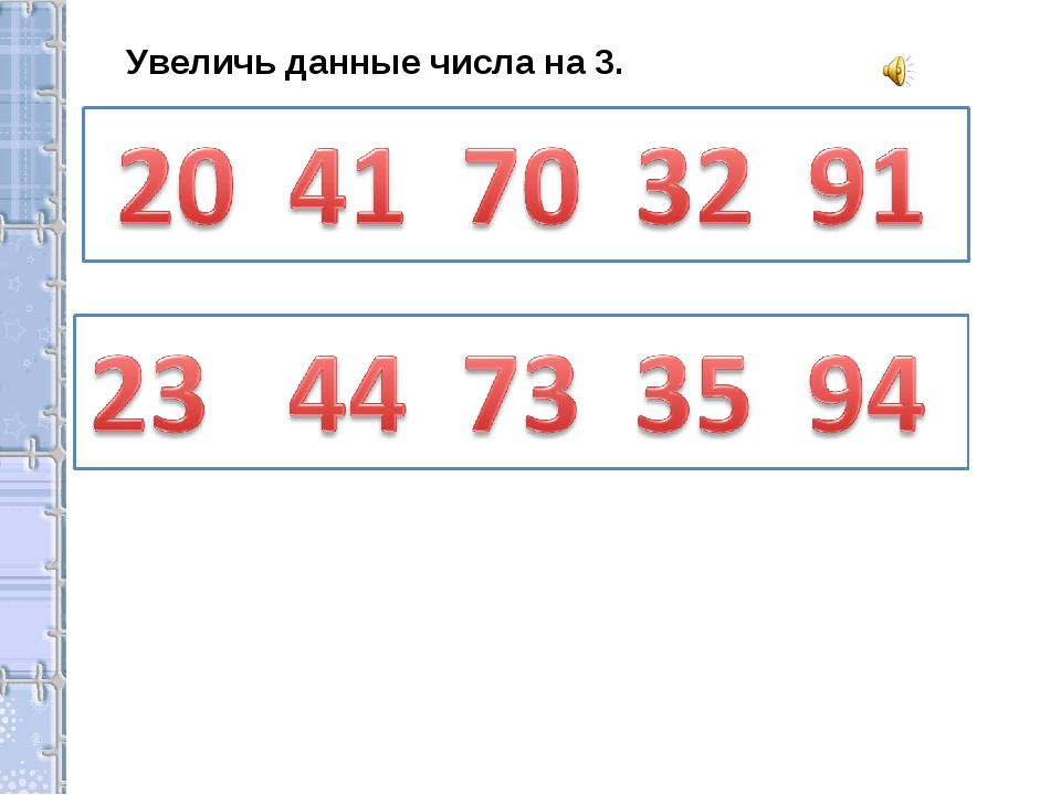 Увеличь данные числа на 3.