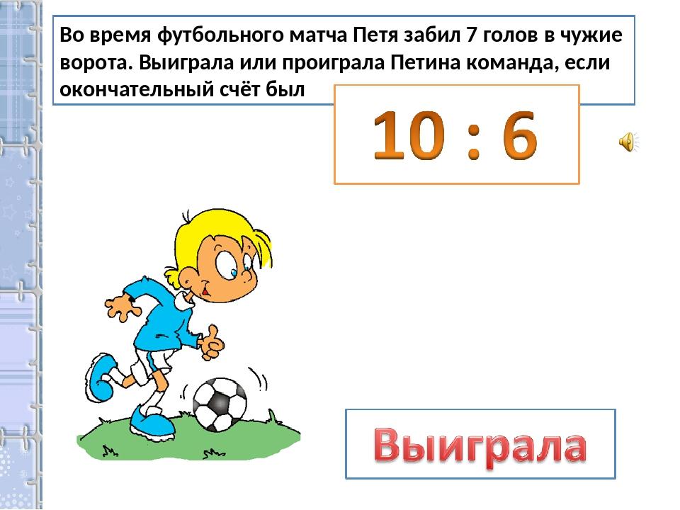 Во время футбольного матча Петя забил 7 голов в чужие ворота. Выиграла или пр...