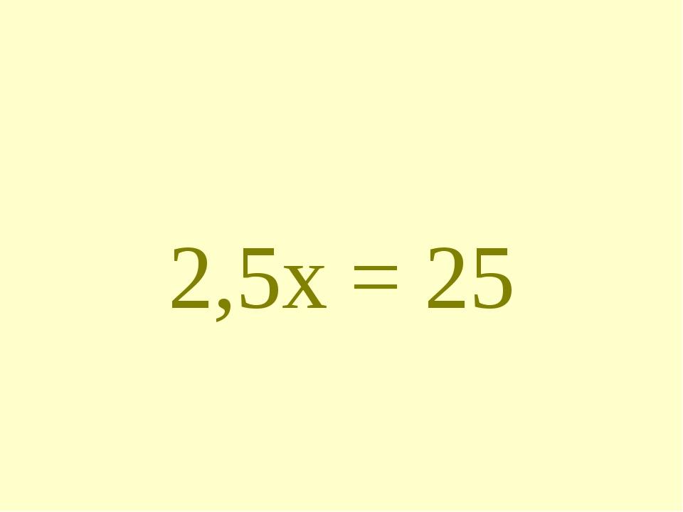 2,5х = 25