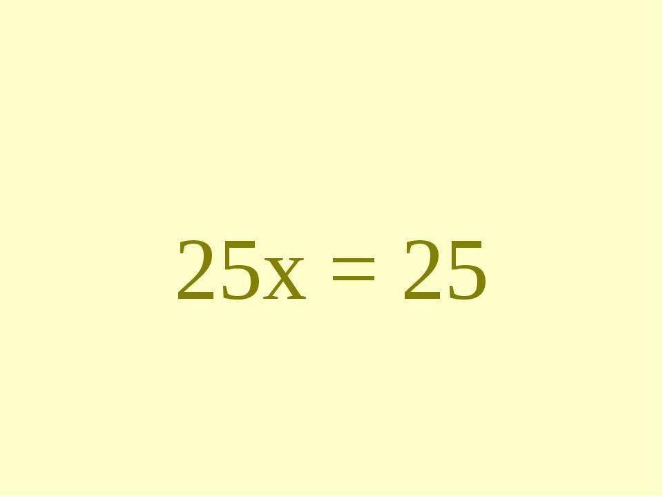 25х = 25