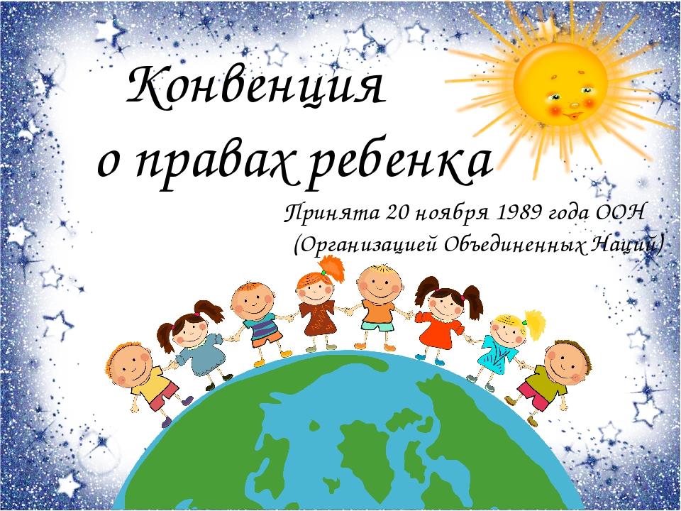 Конвенция о правах ребенка Принята 20 ноября 1989 года ООН (Организацией Объ...