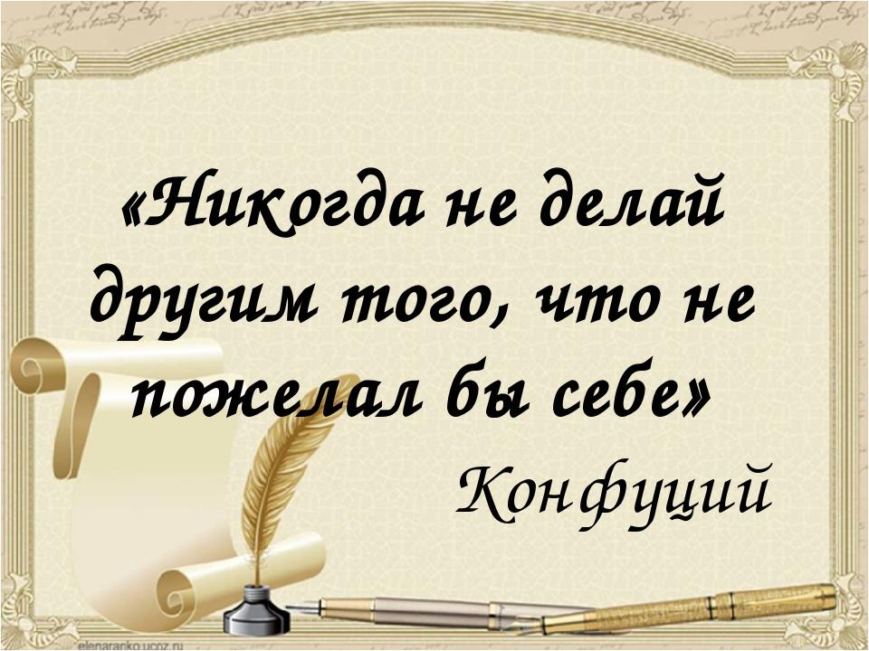 «Никогда не делай другим того, что не пожелал бы себе» Конфуций