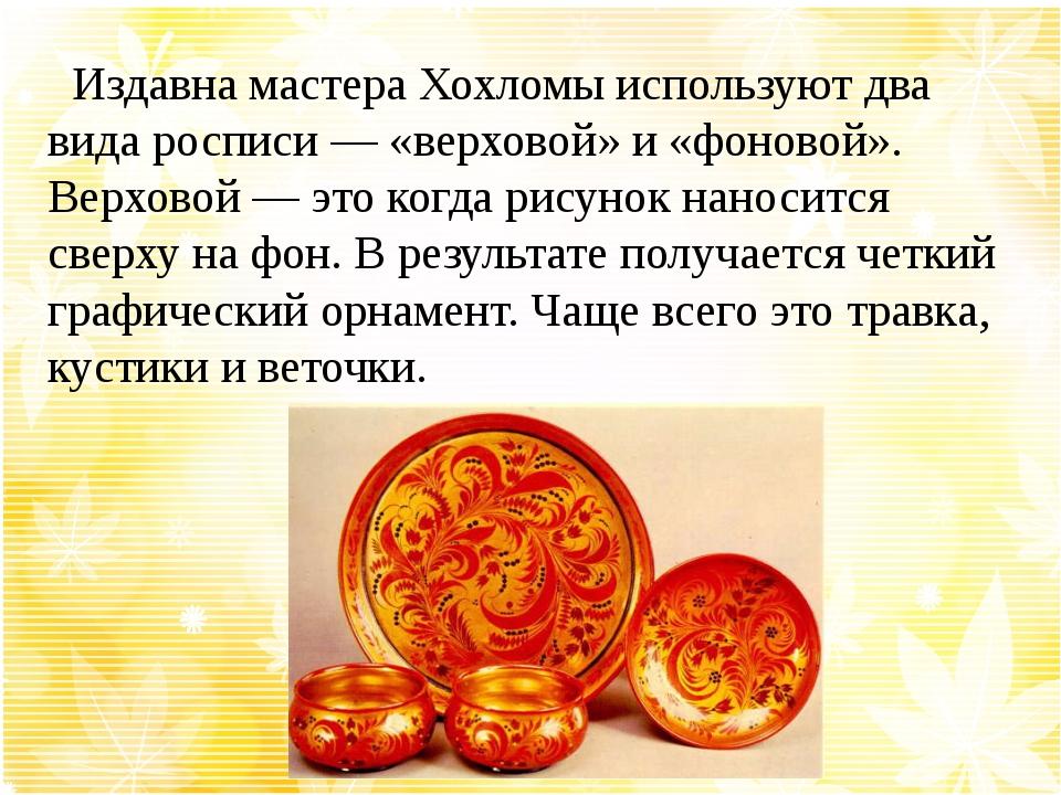 Издавна мастера Хохломы используют два вида росписи — «верховой» и «фоновой»...