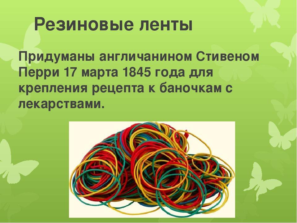 Резиновые ленты Придуманы англичанином Стивеном Перри 17 марта 1845 года для...