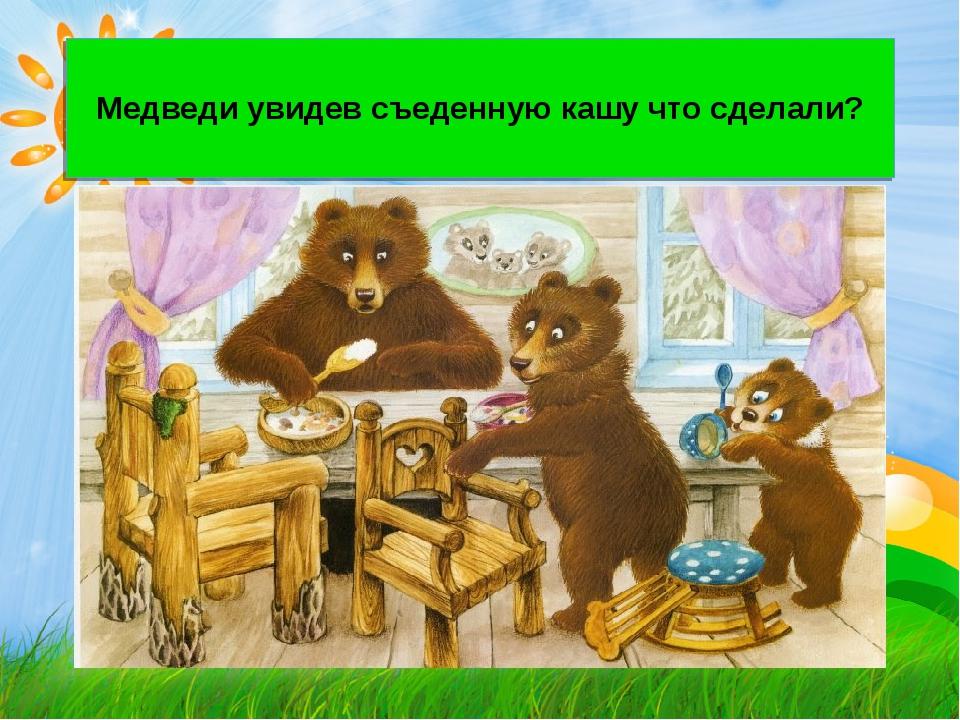Медведи увидев съеденную кашу что сделали?