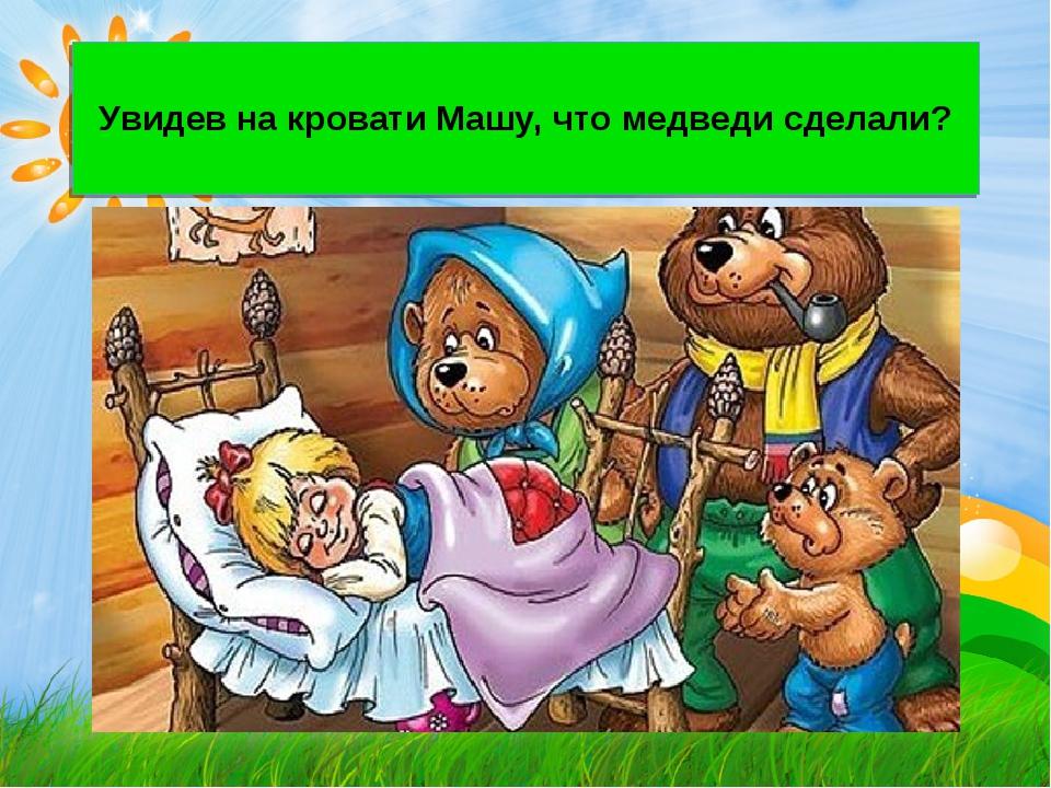 Увидев на кровати Машу, что медведи сделали?