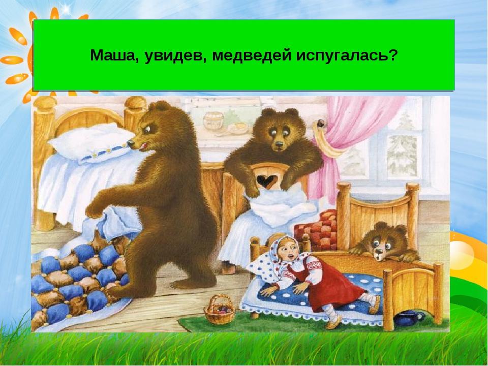 Маша, увидев, медведей испугалась?