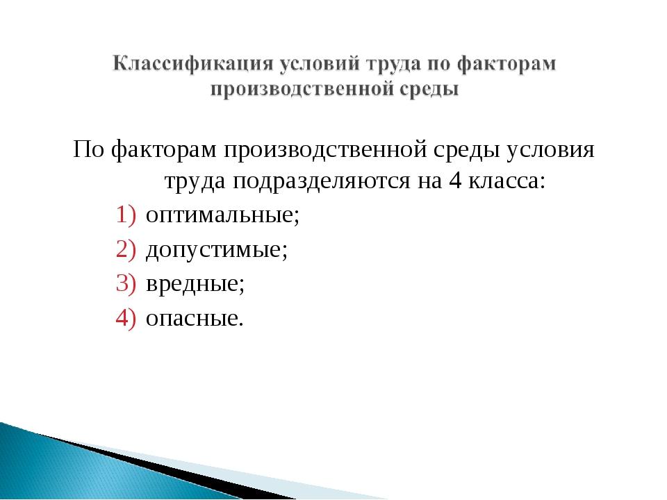 По факторам производственной среды условия труда подразделяются на 4 класса:...