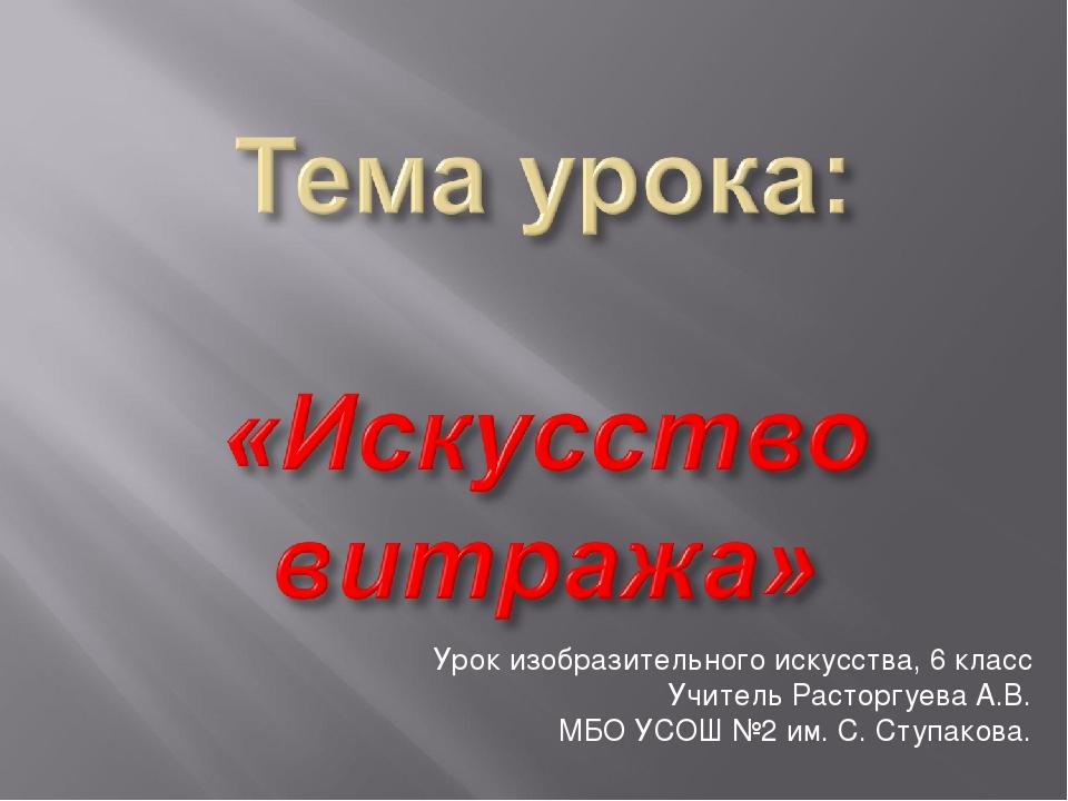 Урок изобразительного искусства, 6 класс Учитель Расторгуева А.В. МБО УСОШ №2...