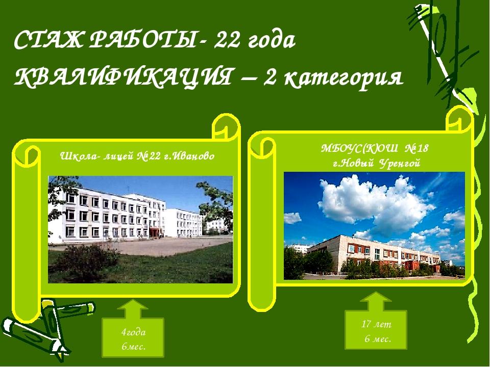 СТАЖ РАБОТЫ- 22 года КВАЛИФИКАЦИЯ – 2 категория Школа- лицей № 22 г.Иваново...