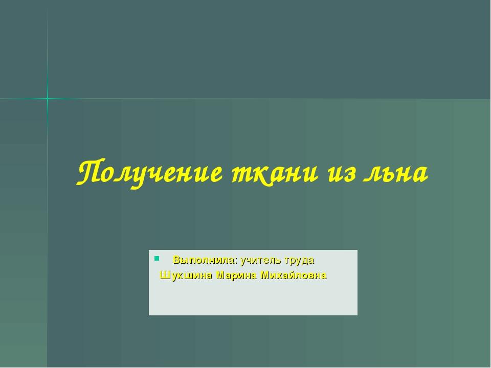 Получение ткани из льна Выполнила: учитель труда Шукшина Марина Михайловна