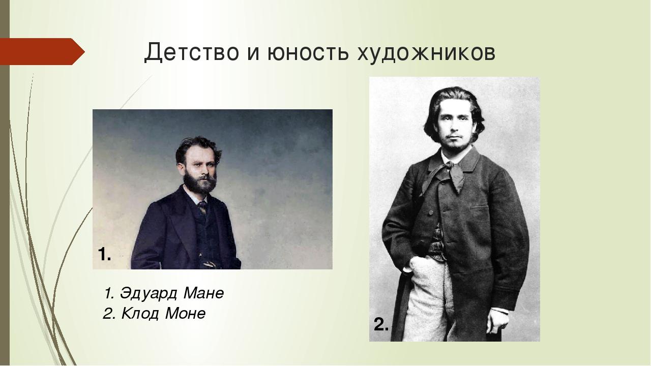 Детство и юность художников 1. 2. 1. Эдуард Мане 2. Клод Моне