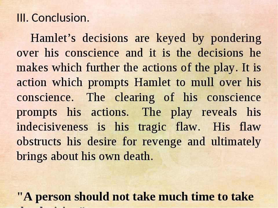 a discussion of whether hamlet has a tragic flaw Hamlets flaw of irresolution, the uncertainty on how to act or proceed, is shown when hamlet sees a play and the passion the actors had, after hamlets third soliloquy, in hamlets fourth soliloquy, and in hamlets indecisive pursuit in avenging his fathers death.