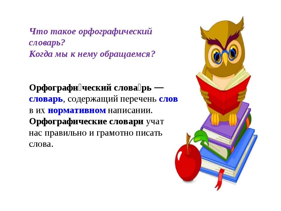 Что такое орфографический словарь? Когда мы к нему обращаемся? Орфографи́чес...