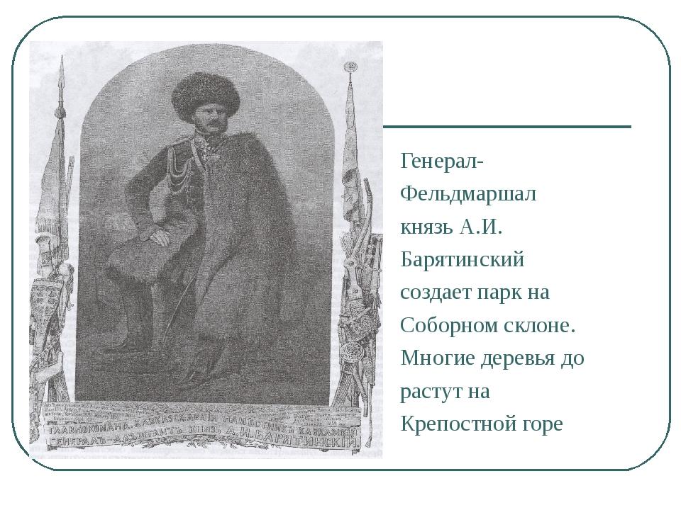 Генерал- Фельдмаршал князь А.И. Барятинский создает парк на Соборном склоне....
