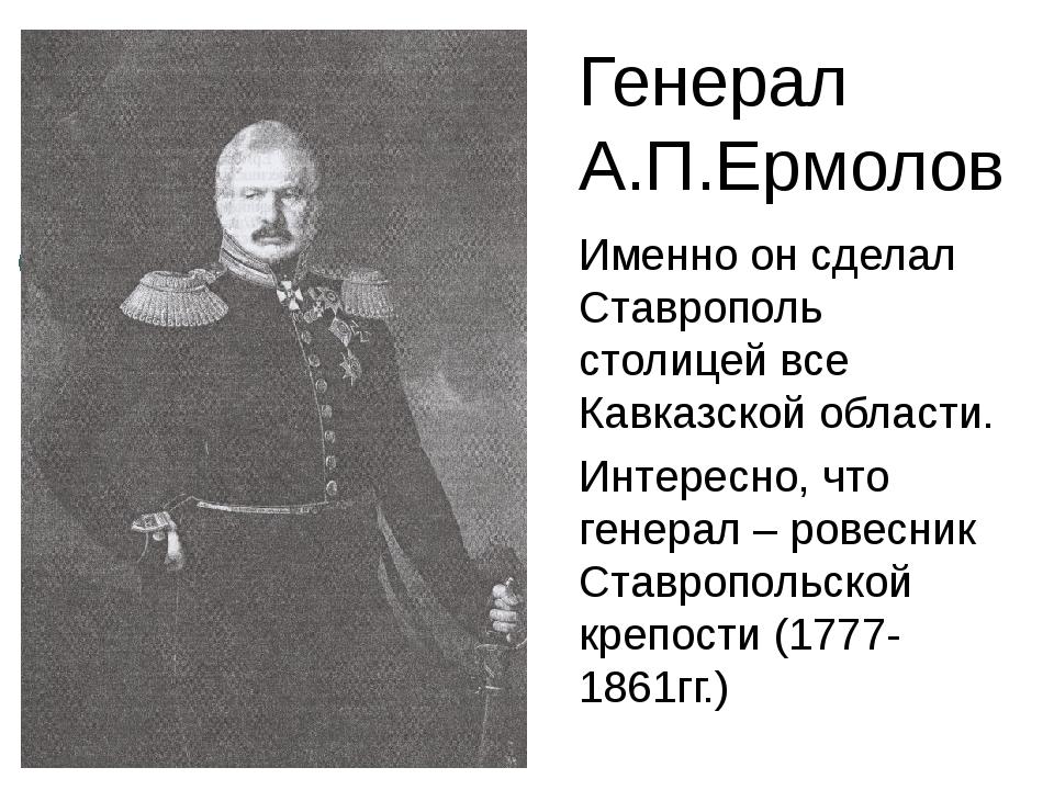 Генерал А.П.Ермолов Именно он сделал Ставрополь столицей все Кавказской облас...