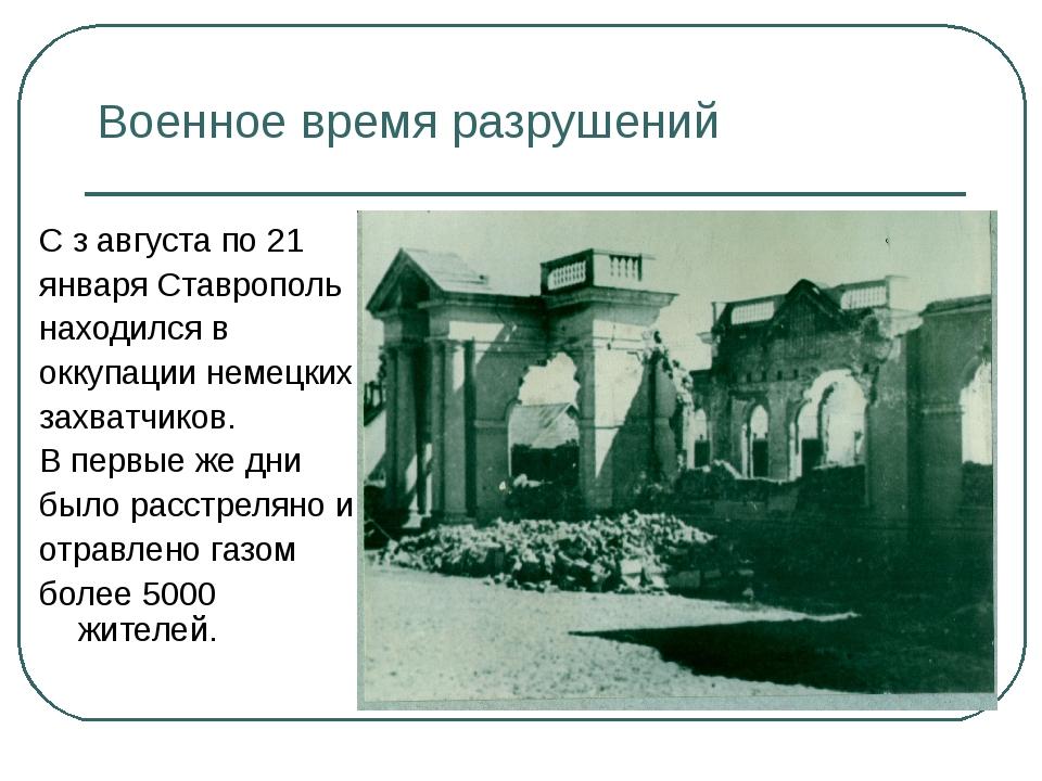 Военное время разрушений С з августа по 21 января Ставрополь находился в окку...
