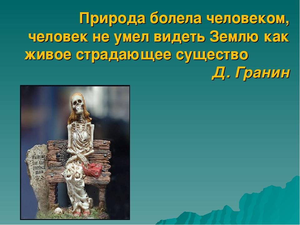 Природа болела человеком, человек не умел видеть Землю как живое страдающее...