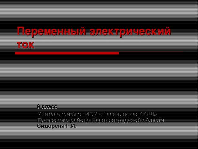 Переменный электрический ток 9 класс Учитель физики МОУ «Калининская СОШ» Гус.