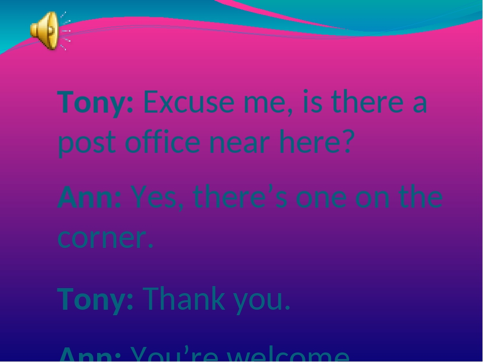 Tony: Excuse me, is there a post office near here? Ann: Yes, there's one on...