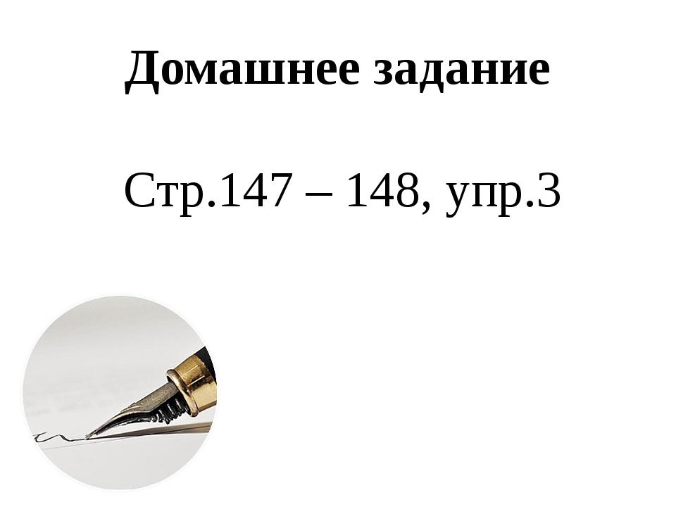 Домашнее задание Стр.147 – 148, упр.3