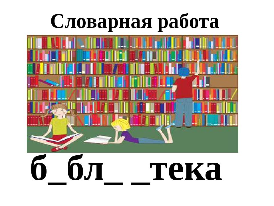 Словарная работа б_бл_ _тека Школьная библилтека