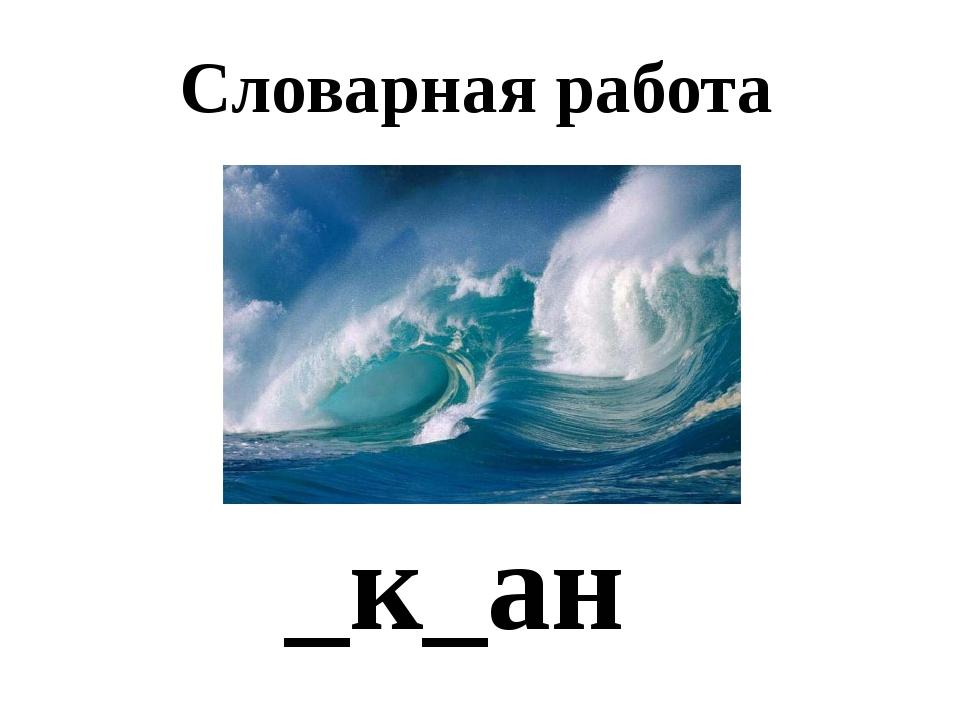 Словарная работа _к_ан Тихий океан