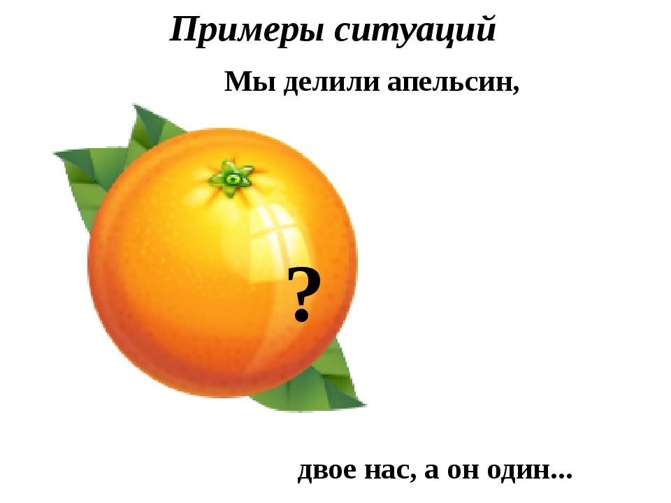 Примеры ситуаций ? Мы делили апельсин, двое нас, а он один...