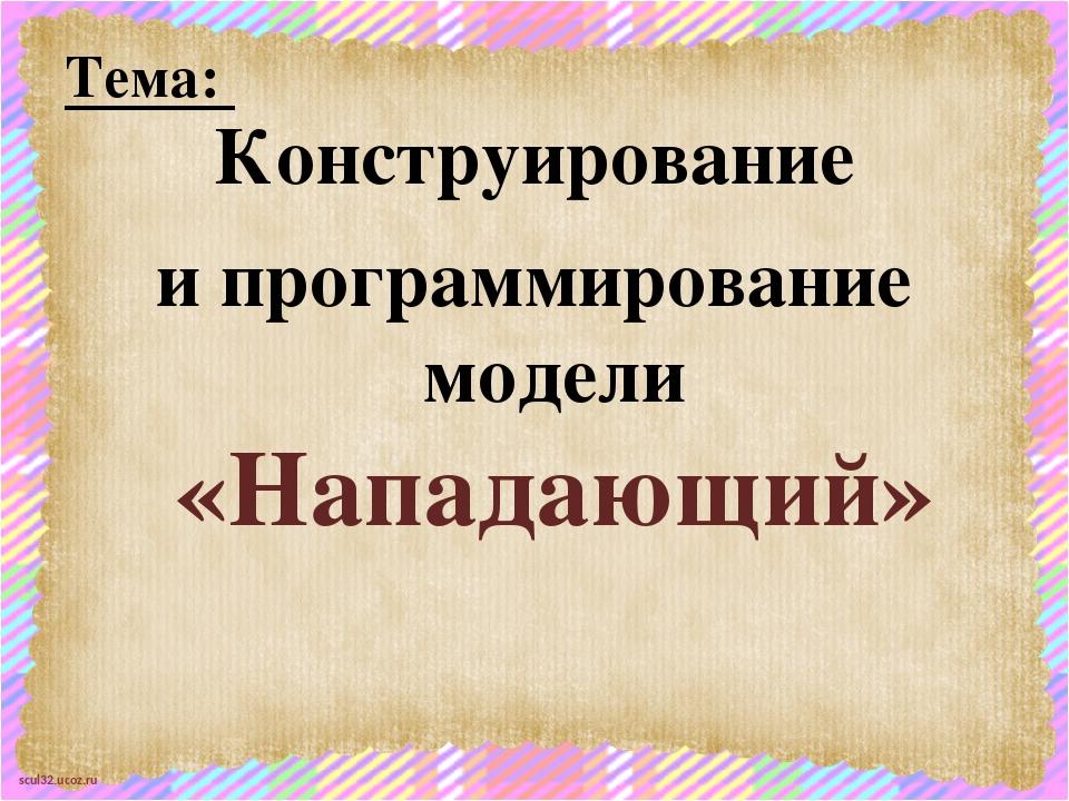 Тема: Конструирование и программирование модели «Нападающий» scul32.ucoz.ru