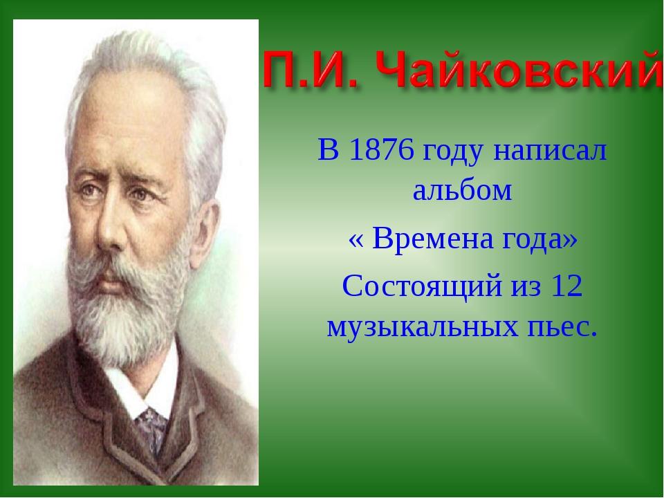 В 1876 году написал альбом « Времена года» Состоящий из 12 музыкальных пьес.