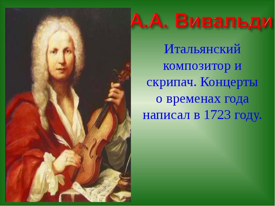 Итальянский композитор и скрипач. Концерты о временах года написал в 1723 году.