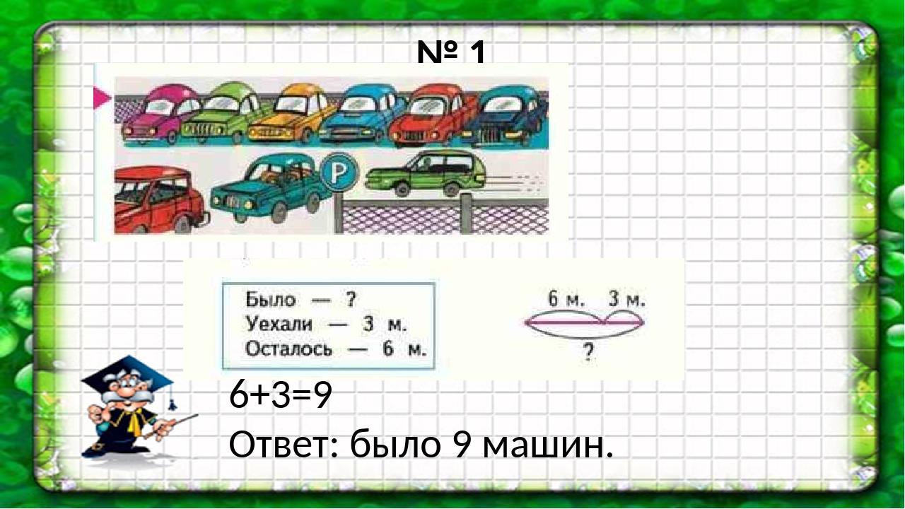 № 1 6+3=9 Ответ: было 9 машин.