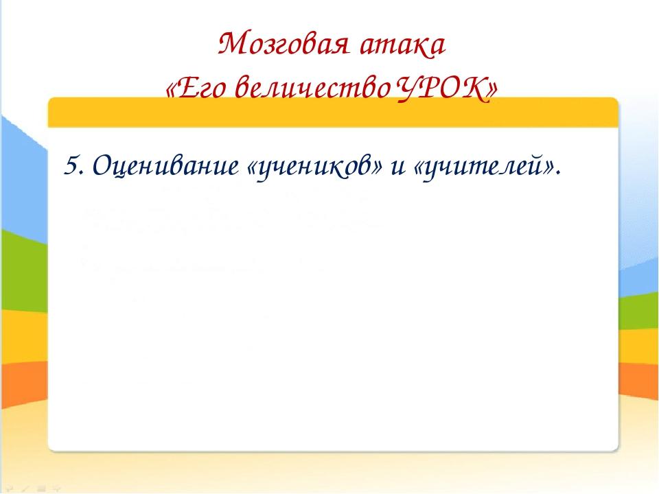 Мозговая атака «Его величество УРОК» 5. Оценивание «учеников» и «учителей».