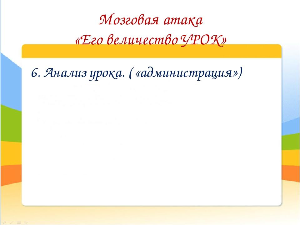 Мозговая атака «Его величество УРОК» 6. Анализ урока. ( «администрация»)