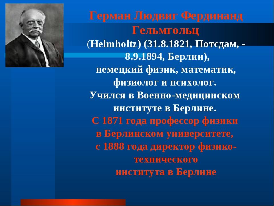 Герман Людвиг Фердинанд Гельмгольц (Helmholtz) (31.8.1821, Потсдам, - 8.9.189...