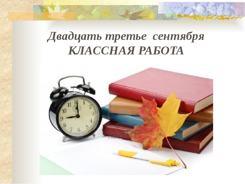 Двадцать третье сентября КЛАССНАЯ РАБОТА