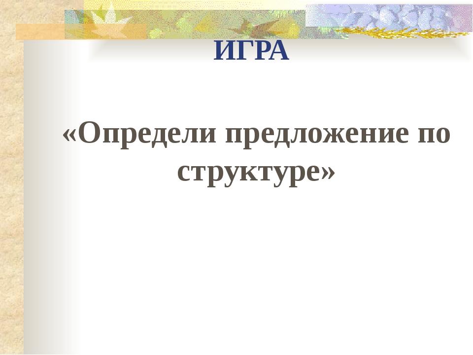 ИГРА «Определи предложение по структуре»