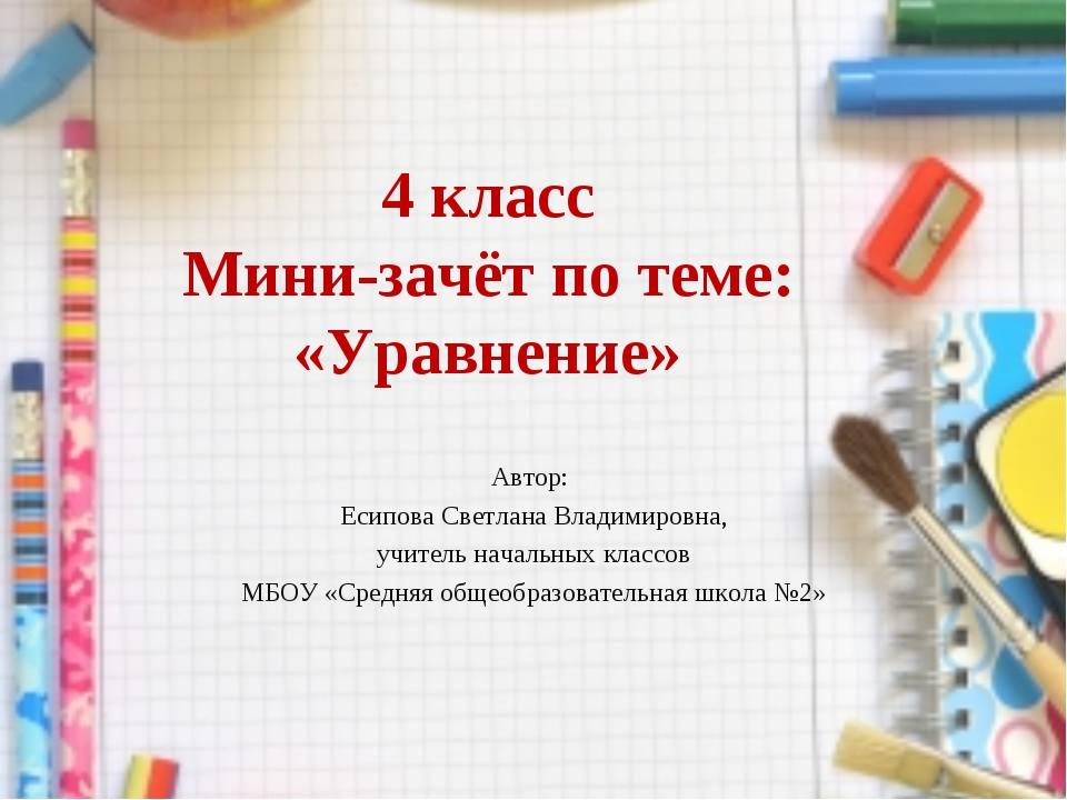 4 класс Мини-зачёт по теме: «Уравнение» Автор: Есипова Светлана Владимировна,...
