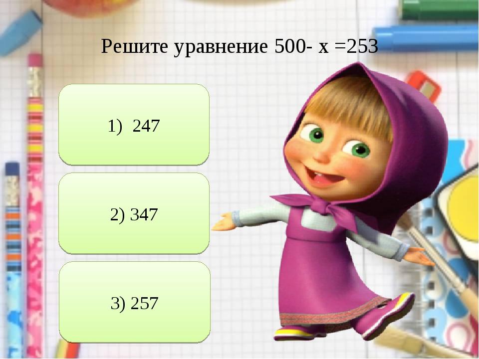 Решите уравнение 500- х =253 1) 247 2) 347 3) 257