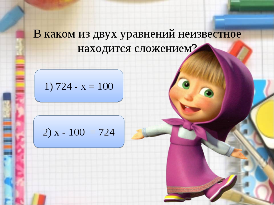 В каком из двух уравнений неизвестное находится сложением? 1) 724 - х = 100 2...