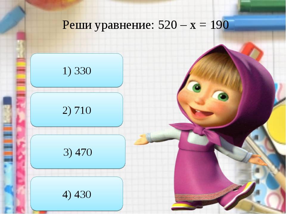 Реши уравнение: 520 – х = 190 1) 330 3) 470 2) 710 4) 430