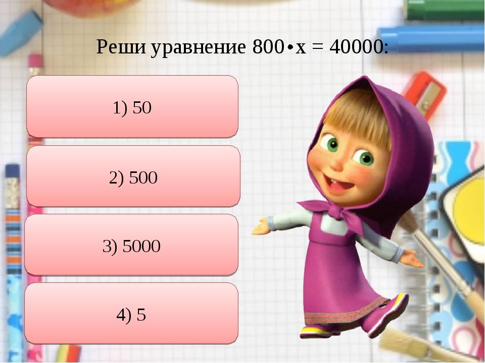 Реши уравнение 800 х = 40000: 1) 50 2) 500 3) 5000 4) 5