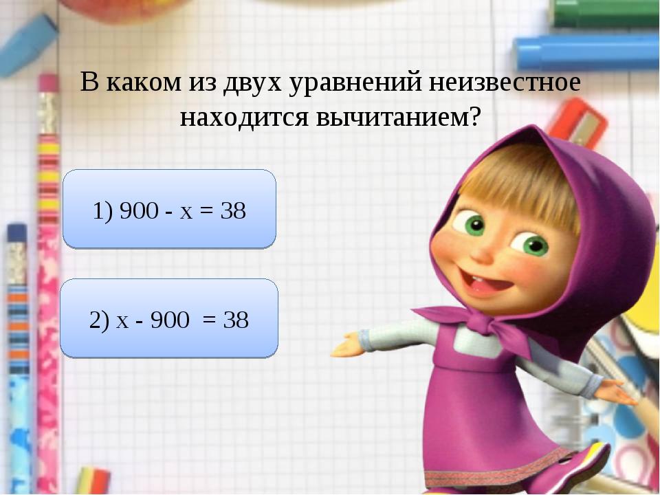 В каком из двух уравнений неизвестное находится вычитанием? 1) 900 - х = 38 2...