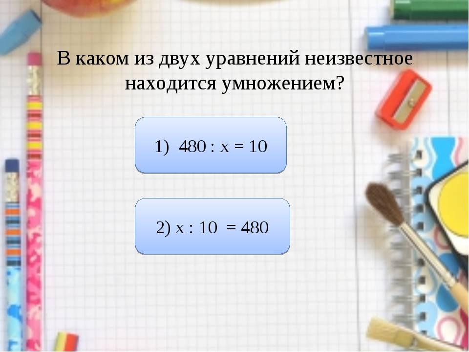 В каком из двух уравнений неизвестное находится умножением? 1) 480 : х = 10 2...