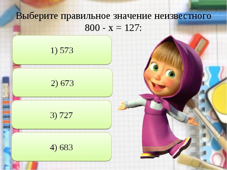 Выберите правильное значение неизвестного 800 - х = 127: 1) 573 2) 673 3) 727...
