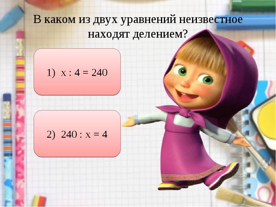 В каком из двух уравнений неизвестное находят делением? 1) х : 4 = 240 2) 240...