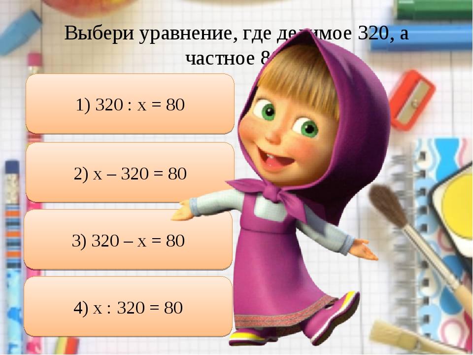 Выбери уравнение, где делимое 320, а частное 80: 1) 320 : х = 80 2) х – 320 =...