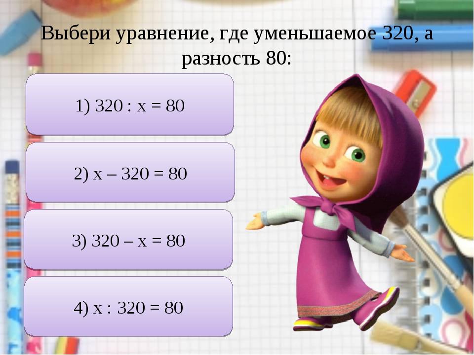 Выбери уравнение, где уменьшаемое 320, а разность 80: 1) 320 : х = 80 2) х –...