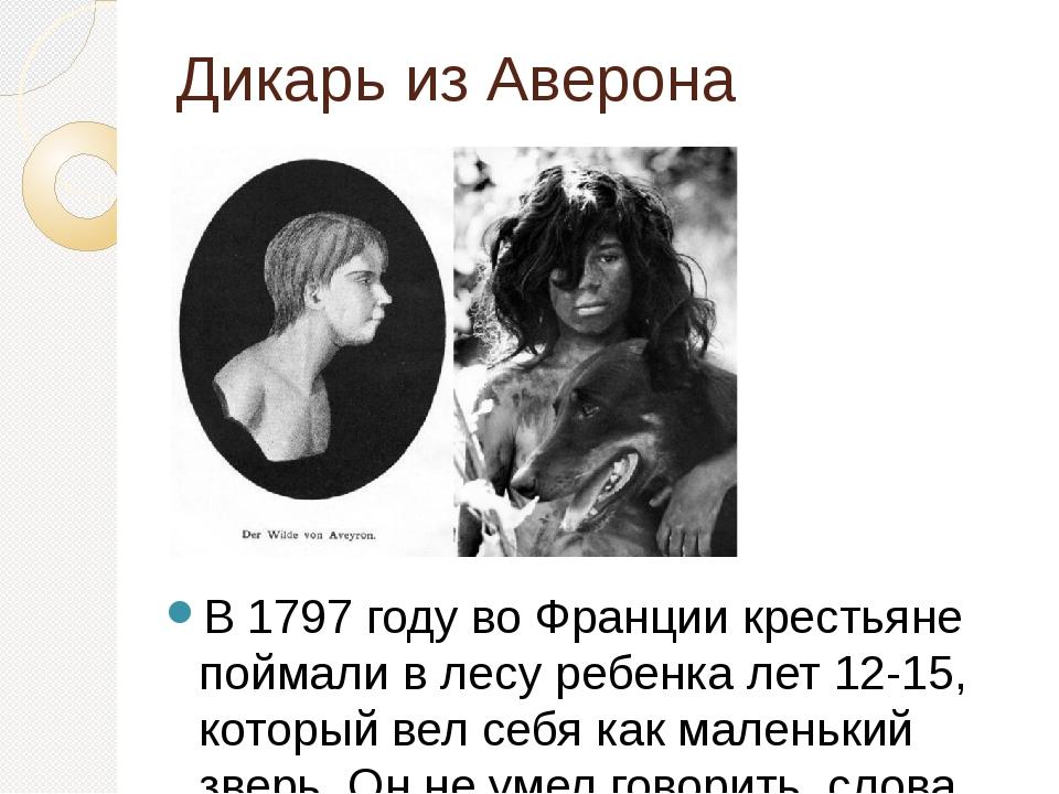 Дикарь из Аверона В 1797 году во Франции крестьяне поймали в лесу ребенка лет...