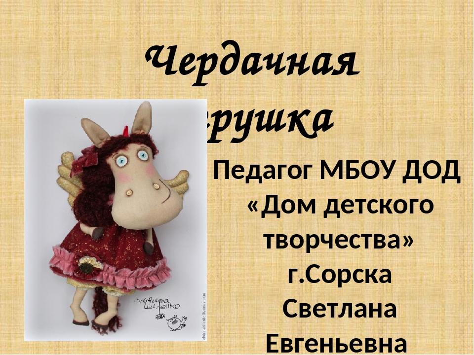 Чердачная игрушка Педагог МБОУ ДОД «Дом детского творчества» г.Сорска Светлан...